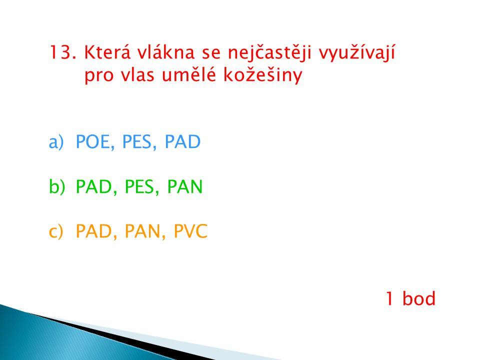 13. Která vlákna se nejčastěji využívají pro vlas umělé kožešiny a)POE, PES, PAD b)PAD, PES, PAN c)PAD, PAN, PVC 1 bod