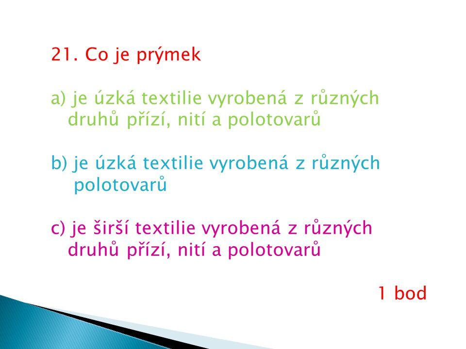 21. Co je prýmek a) je úzká textilie vyrobená z různých druhů přízí, nití a polotovarů b) je úzká textilie vyrobená z různých polotovarů c) je širší t