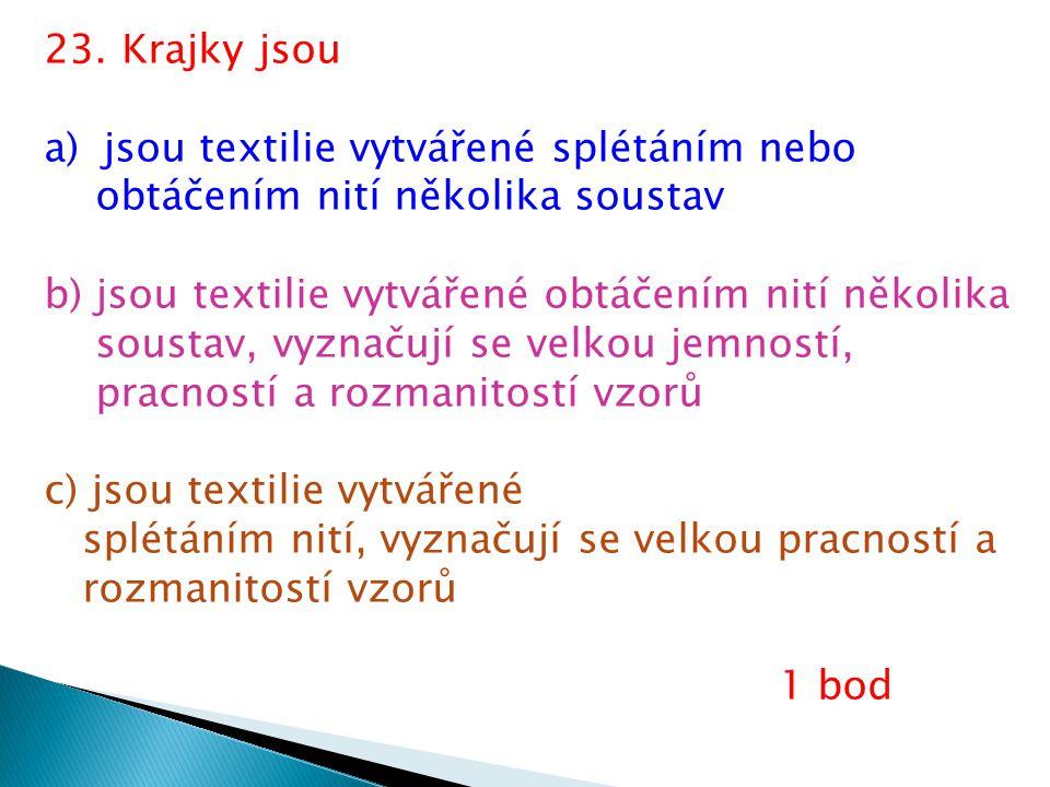 23. Krajky jsou a)jsou textilie vytvářené splétáním nebo obtáčením nití několika soustav b) jsou textilie vytvářené obtáčením nití několika soustav, v