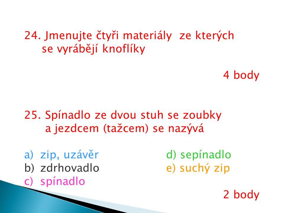 24. Jmenujte čtyři materiály ze kterých se vyrábějí knoflíky 4 body 25. Spínadlo ze dvou stuh se zoubky a jezdcem (tažcem) se nazývá a)zip, uzávěrd) s