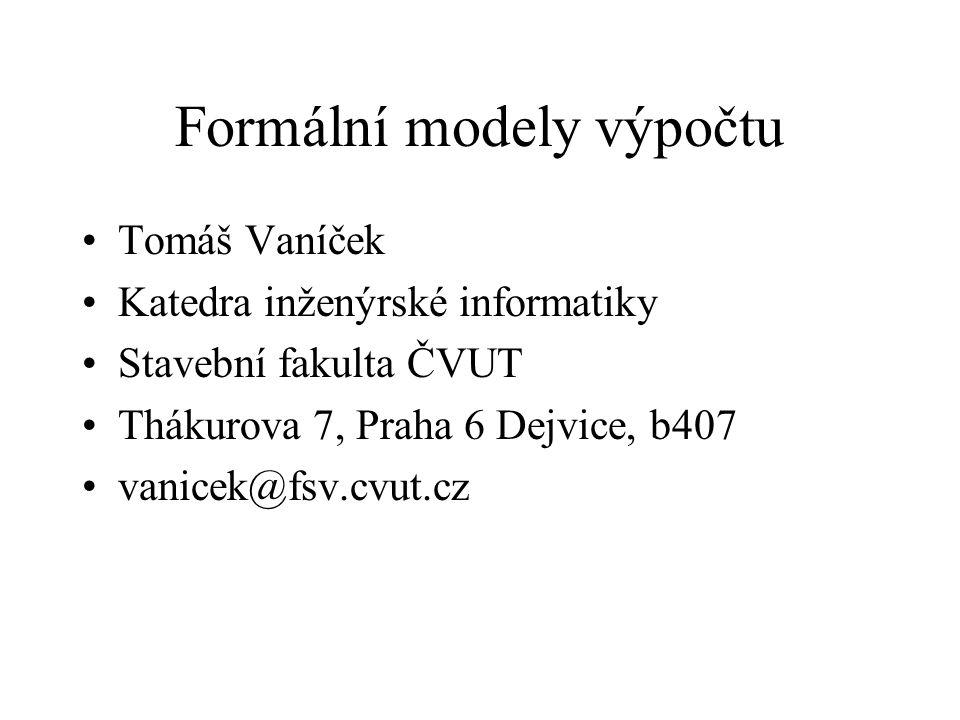 Formální modely výpočtu Tomáš Vaníček Katedra inženýrské informatiky Stavební fakulta ČVUT Thákurova 7, Praha 6 Dejvice, b407 vanicek@fsv.cvut.cz