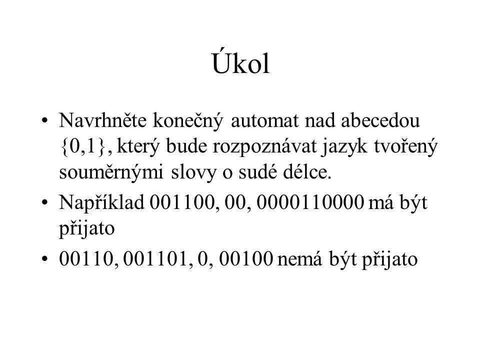 Úkol Navrhněte konečný automat nad abecedou {0,1}, který bude rozpoznávat jazyk tvořený souměrnými slovy o sudé délce. Například 001100, 00, 000011000