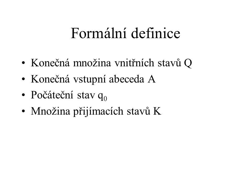 Formální definice Konečná množina vnitřních stavů Q Konečná vstupní abeceda A Počáteční stav q 0 Množina přijímacích stavů K