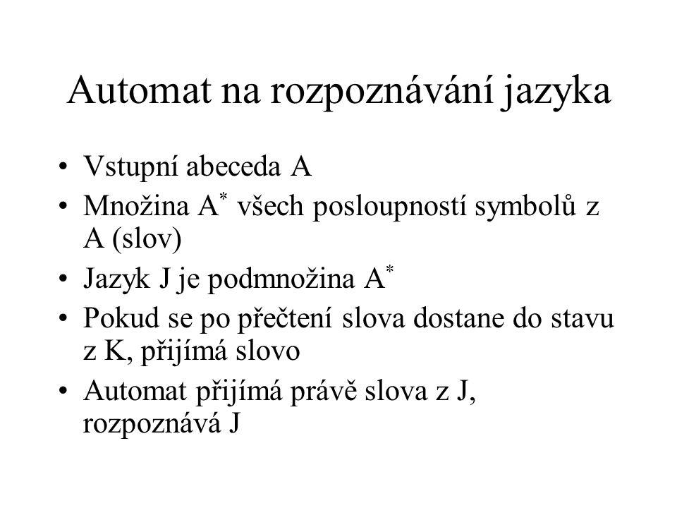 Automat na rozpoznávání jazyka Vstupní abeceda A Množina A * všech posloupností symbolů z A (slov) Jazyk J je podmnožina A * Pokud se po přečtení slov