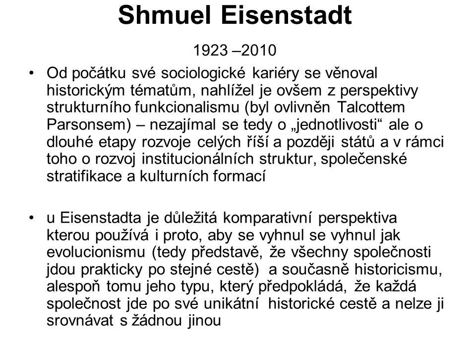 Shmuel Eisenstadt 1923 –2010 Od počátku své sociologické kariéry se věnoval historickým tématům, nahlížel je ovšem z perspektivy strukturního funkcion