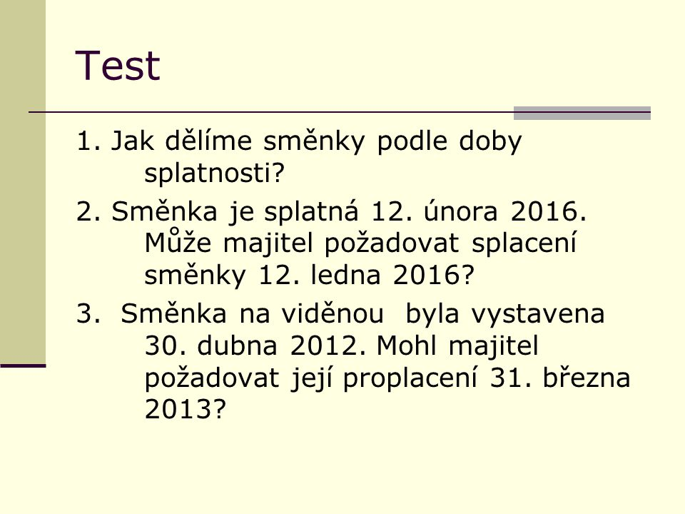 Test - řešení 1.Krátkodobé a dlouhodobé 2. Nemůže požadovat proplacení přede dnem splatnosti 3.