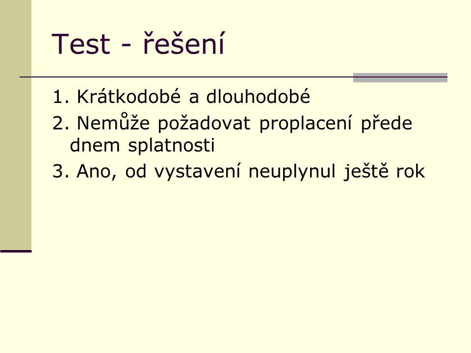 Test - řešení 1. Krátkodobé a dlouhodobé 2. Nemůže požadovat proplacení přede dnem splatnosti 3.