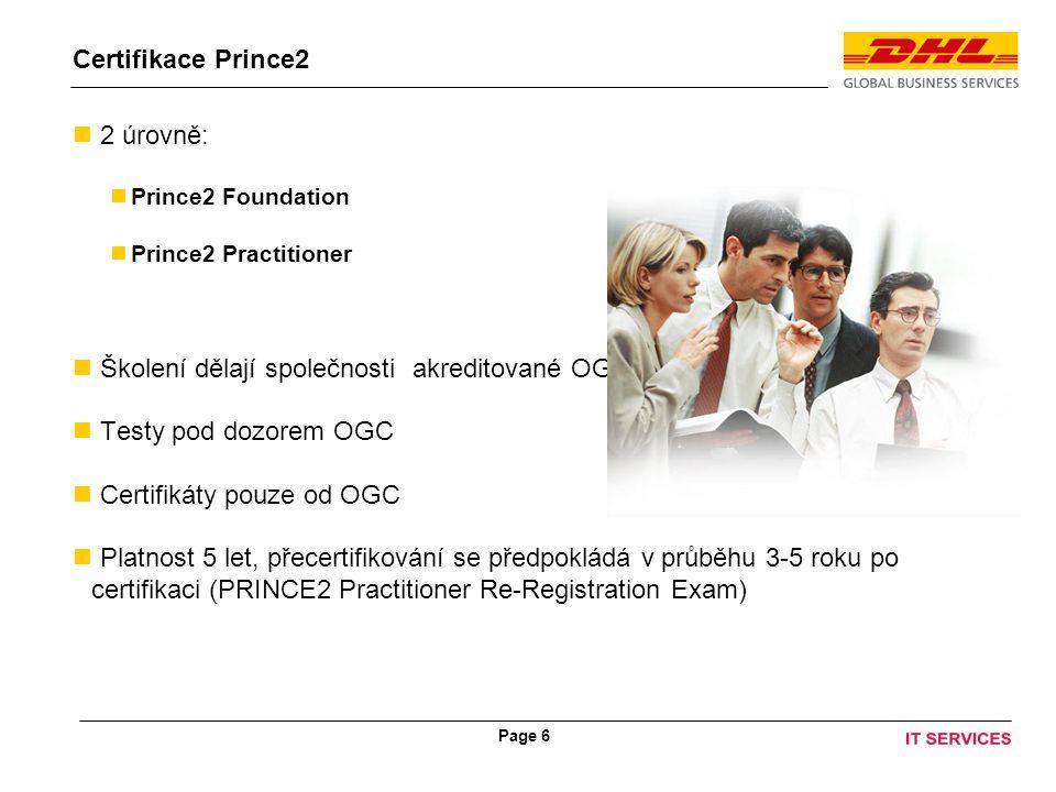 Page 6 Certifikace Prince2 2 úrovně: Prince2 Foundation Prince2 Practitioner Školení dělají společnosti akreditované OGC Testy pod dozorem OGC Certifikáty pouze od OGC Platnost 5 let, přecertifikování se předpokládá v průběhu 3-5 roku po certifikaci (PRINCE2 Practitioner Re-Registration Exam)