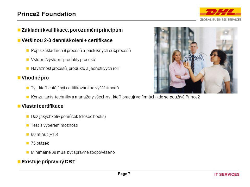 Page 7 Prince2 Foundation Základní kvalifikace, porozumění principům Většinou 2-3 denní školení + certifikace Popis základních 8 procesů a příslušných subprocesů Vstupní/výstupní produkty procesů Návaznost procesů, produktů a jednotlivých rolí Vhodné pro Ty, kteří chtějí být certifikováni na vyšší úroveň Konzultanty, techniky a manažery všechny, kteří pracují ve firmách kde se používá Prince2 Vlastní certifikace Bez jakýchkoliv pomůcek (closed books) Test s výběrem možností 60 minut (+15) 75 otázek Minimálně 38 musí být správně zodpovězeno Existuje přípravný CBT