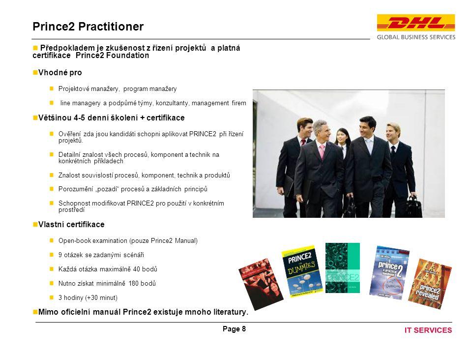 Page 8 Prince2 Practitioner Předpokladem je zkušenost z řízení projektů a platná certifikace Prince2 Foundation Vhodné pro Projektové manažery, program manažery line managery a podpůrné týmy, konzultanty, management firem Většinou 4-5 denní školení + certifikace Ověření zda jsou kandidáti schopni aplikovat PRINCE2 při řízení projektů.