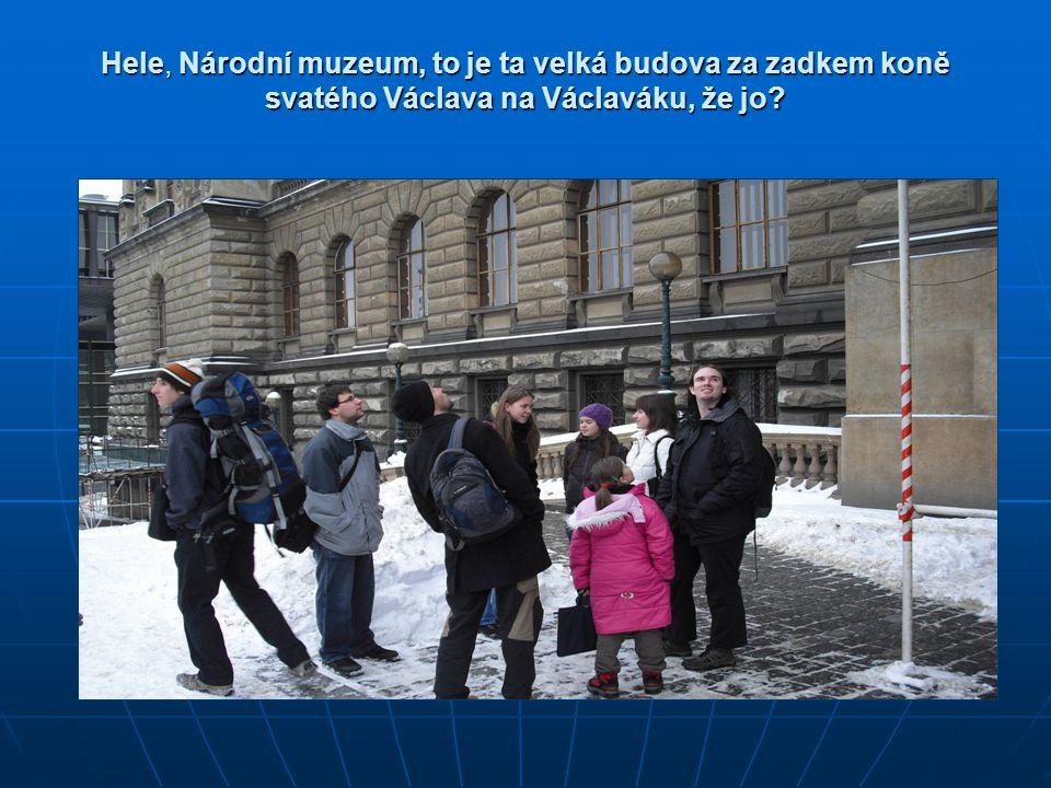 Hele, Národní muzeum, to je ta velká budova za zadkem koně svatého Václava na Václaváku, že jo?