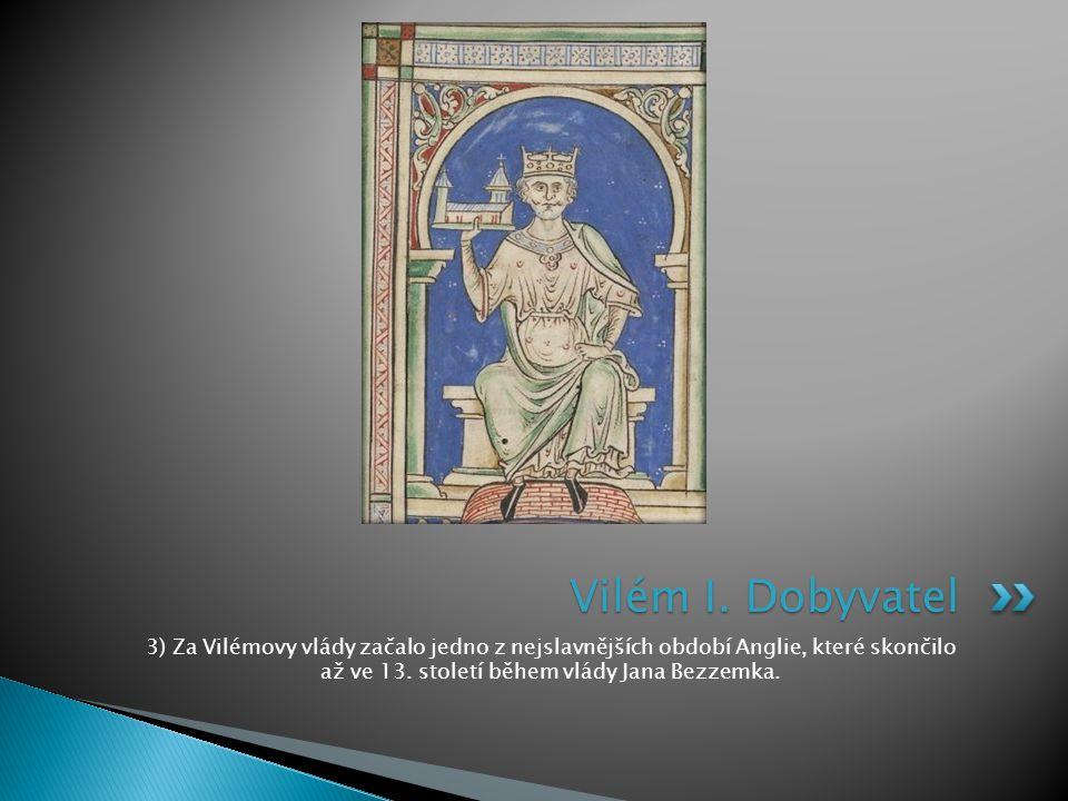 3) Za Vilémovy vlády začalo jedno z nejslavnějších období Anglie, které skončilo až ve 13.