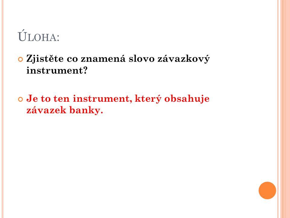 Ú LOHA : Zjistěte co znamená slovo závazkový instrument? Je to ten instrument, který obsahuje závazek banky.