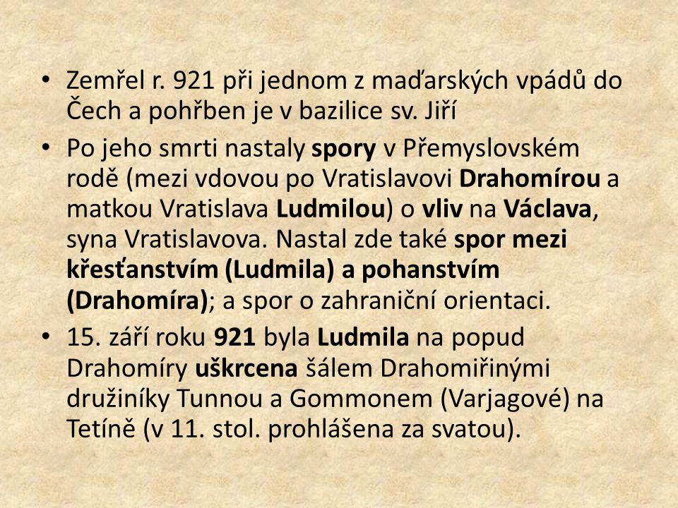 Zemřel r. 921 při jednom z maďarských vpádů do Čech a pohřben je v bazilice sv. Jiří Po jeho smrti nastaly spory v Přemyslovském rodě (mezi vdovou po