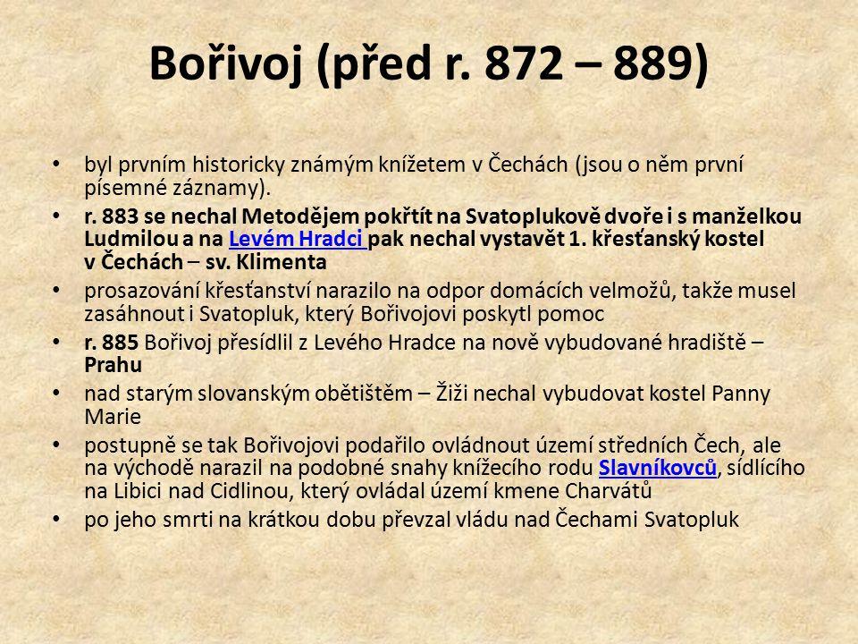 Bořivoj (před r. 872 – 889) byl prvním historicky známým knížetem v Čechách (jsou o něm první písemné záznamy). r. 883 se nechal Metodějem pokřtít na