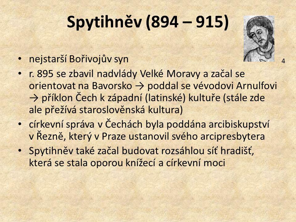 Spytihněv (894 – 915) nejstarší Bořivojův syn r. 895 se zbavil nadvlády Velké Moravy a začal se orientovat na Bavorsko → poddal se vévodovi Arnulfovi