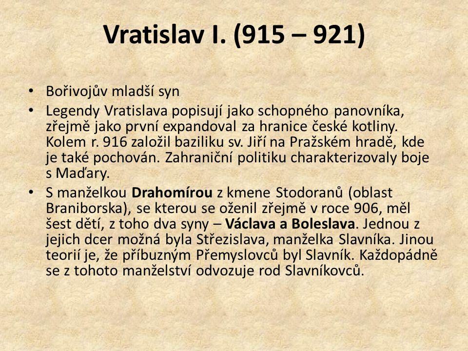 Vratislav I. (915 – 921) Bořivojův mladší syn Legendy Vratislava popisují jako schopného panovníka, zřejmě jako první expandoval za hranice české kotl