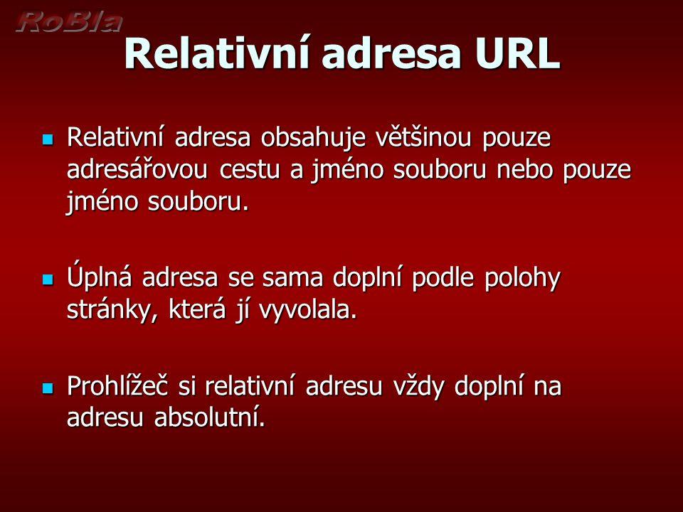 Relativní adresa URL Relativní adresa obsahuje většinou pouze adresářovou cestu a jméno souboru nebo pouze jméno souboru. Relativní adresa obsahuje vě