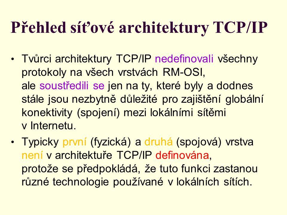 Přehled síťové architektury TCP/IP Tvůrci architektury TCP/IP nedefinovali všechny protokoly na všech vrstvách RM-OSI, ale soustředili se jen na ty, které byly a dodnes stále jsou nezbytně důležité pro zajištění globální konektivity (spojení) mezi lokálními sítěmi v Internetu.