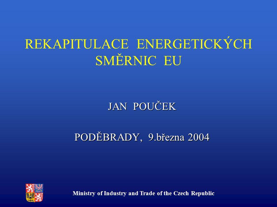 Ministry of Industry and Trade of the Czech Republic REKAPITULACE ENERGETICKÝCH SMĚRNIC EU JAN POUČEK PODĚBRADY, 9.března 2004