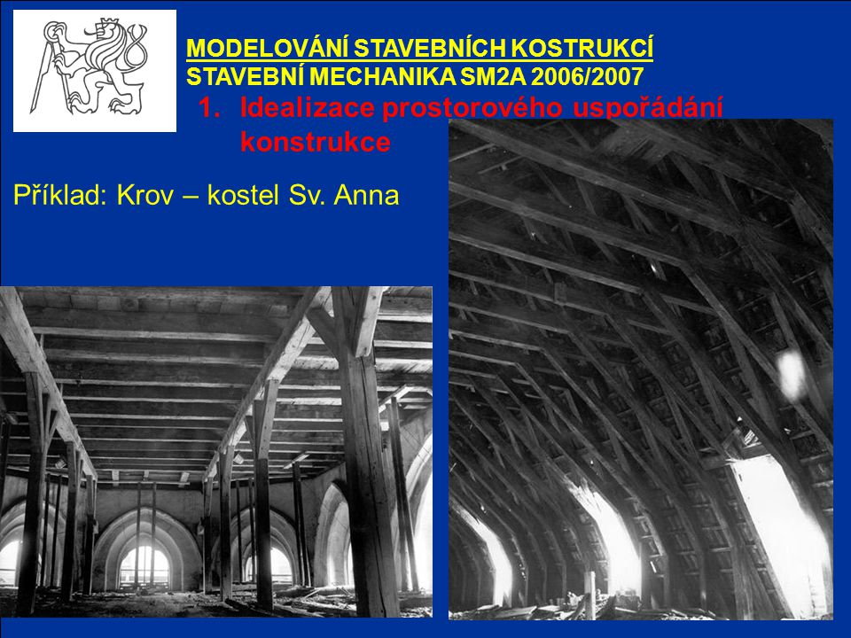 1.Idealizace prostorového uspořádání konstrukce MODELOVÁNÍ STAVEBNÍCH KOSTRUKCÍ STAVEBNÍ MECHANIKA SM2A 2006/2007 Příklad: Krov – kostel Sv. Anna