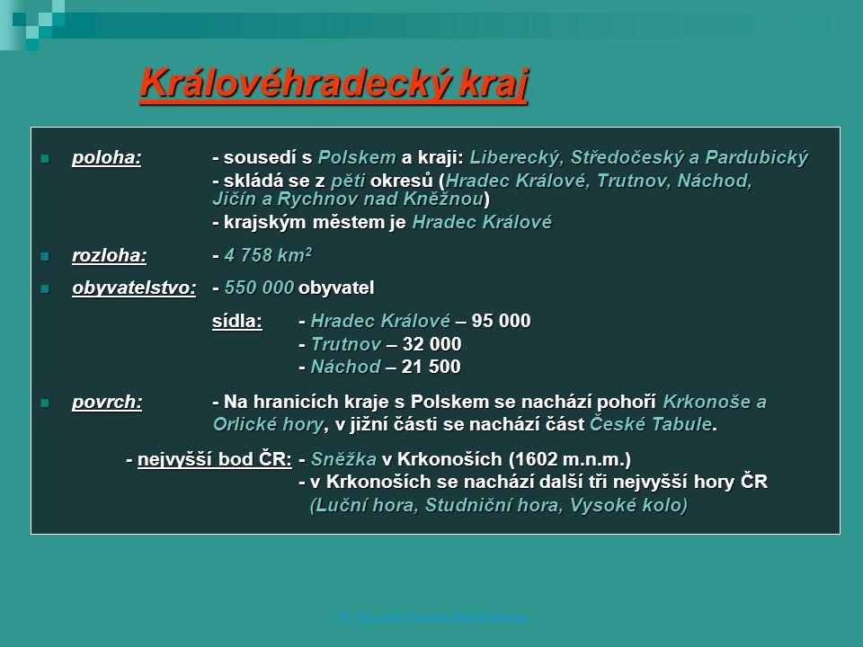 Královéhradecký kraj poloha:- sousedí s Polskem a kraji: Liberecký, Středočeský a Pardubický poloha:- sousedí s Polskem a kraji: Liberecký, Středočeský a Pardubický - skládá se z pěti okresů (Hradec Králové, Trutnov, Náchod, Jičín a Rychnov nad Kněžnou) - krajským městem je Hradec Králové rozloha: - 4 758 km 2 rozloha: - 4 758 km 2 obyvatelstvo:- 550 000 obyvatel obyvatelstvo:- 550 000 obyvatel sídla: - Hradec Králové – 95 000 - Trutnov – 32 000 - Náchod – 21 500 povrch:- Na hranicích kraje s Polskem se nachází pohoří Krkonoše a povrch:- Na hranicích kraje s Polskem se nachází pohoří Krkonoše a Orlické hory, v jižní části se nachází část České Tabule.