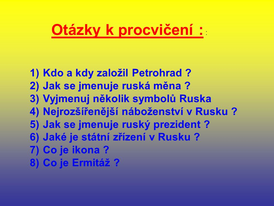 Otázky k procvičení : : 1) Kdo a kdy založil Petrohrad ? 2) Jak se jmenuje ruská měna ? 3) Vyjmenuj několik symbolů Ruska 4) Nejrozšířenější náboženst