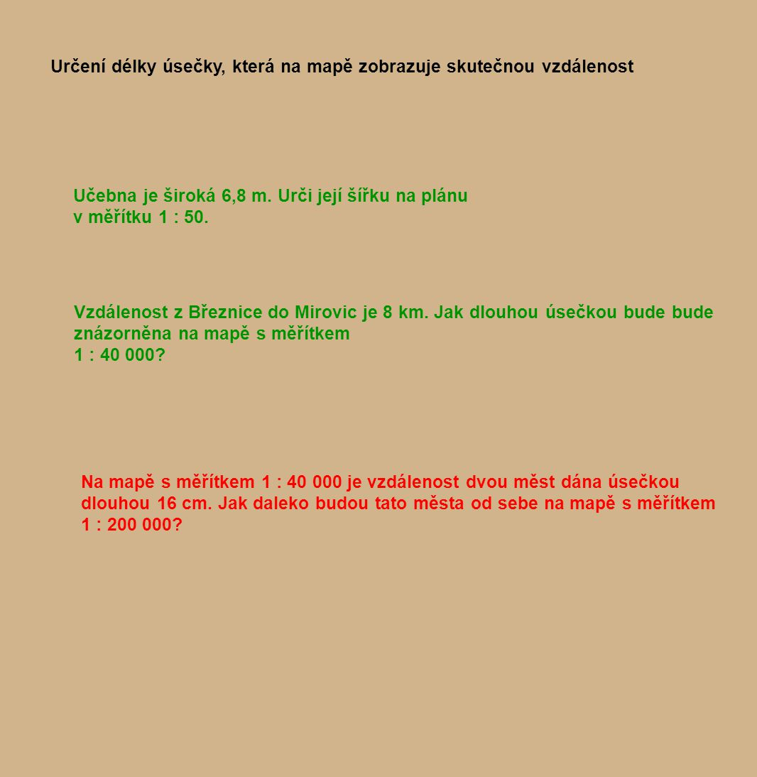 Určení délky úsečky, která na mapě zobrazuje skutečnou vzdálenost Učebna je široká 6,8 m. Urči její šířku na plánu v měřítku 1 : 50. Vzdálenost z Břez