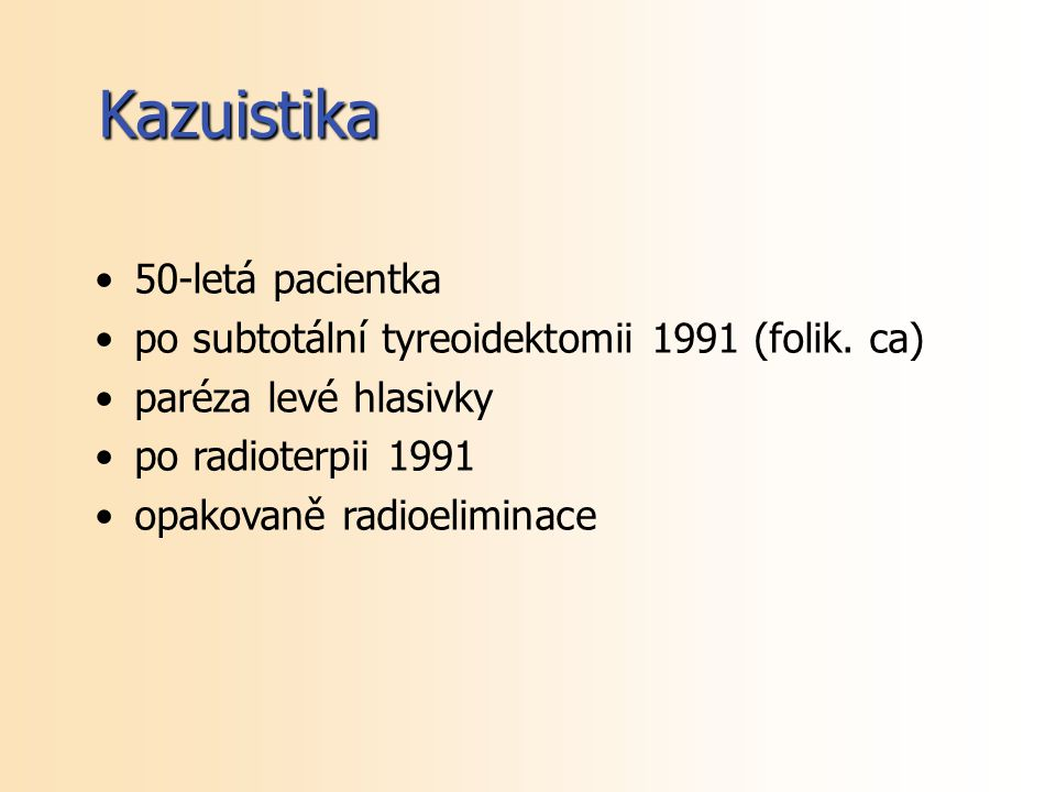 50-letá pacientka po subtotální tyreoidektomii 1991 (folik. ca) paréza levé hlasivky po radioterpii 1991 opakovaně radioeliminace Kazuistika