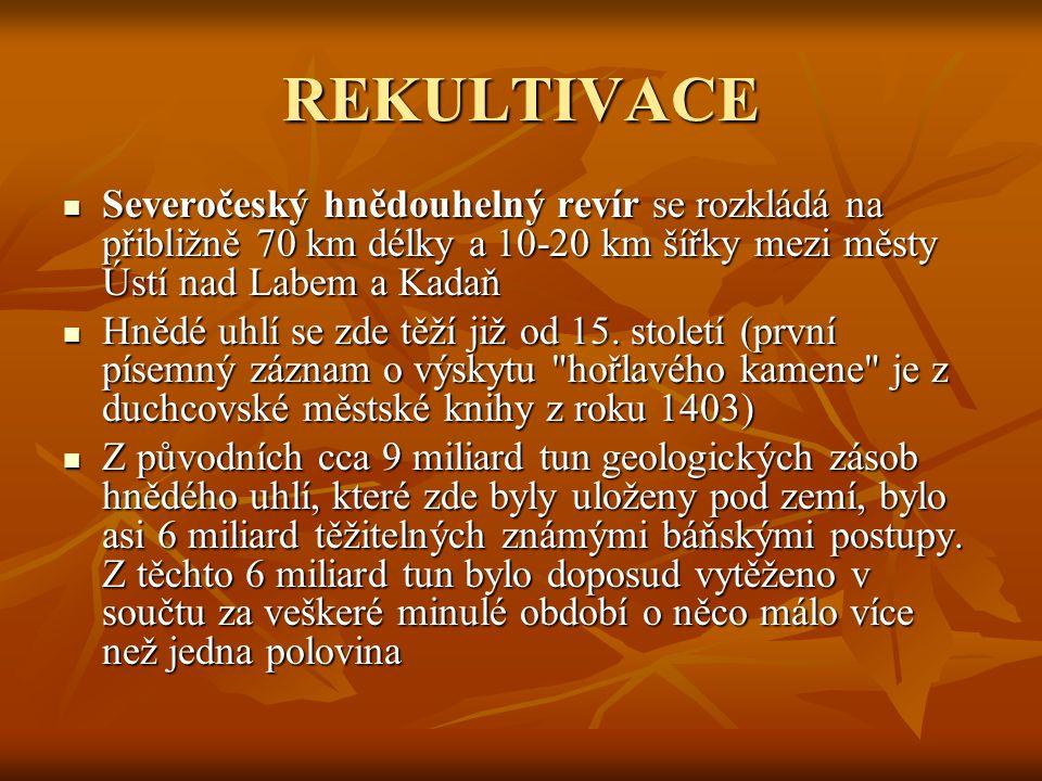 REKULTIVACE Severočeský hnědouhelný revír se rozkládá na přibližně 70 km délky a 10-20 km šířky mezi městy Ústí nad Labem a Kadaň Severočeský hnědouhelný revír se rozkládá na přibližně 70 km délky a 10-20 km šířky mezi městy Ústí nad Labem a Kadaň Hnědé uhlí se zde těží již od 15.