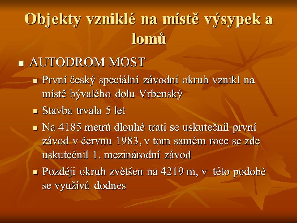 Objekty vzniklé na místě výsypek a lomů AUTODROM MOST AUTODROM MOST První český speciální závodní okruh vznikl na místě bývalého dolu Vrbenský První český speciální závodní okruh vznikl na místě bývalého dolu Vrbenský Stavba trvala 5 let Stavba trvala 5 let Na 4185 metrů dlouhé trati se uskutečnil první závod v červnu 1983, v tom samém roce se zde uskutečnil 1.