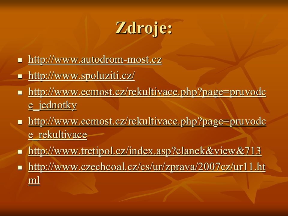 Zdroje: http://www.autodrom-most.cz http://www.autodrom-most.cz http://www.autodrom-most.cz http://www.spoluziti.cz/ http://www.spoluziti.cz/ http://www.spoluziti.cz/ http://www.ecmost.cz/rekultivace.php page=pruvodc e_jednotky http://www.ecmost.cz/rekultivace.php page=pruvodc e_jednotky http://www.ecmost.cz/rekultivace.php page=pruvodc e_jednotky http://www.ecmost.cz/rekultivace.php page=pruvodc e_jednotky http://www.ecmost.cz/rekultivace.php page=pruvodc e_rekultivace http://www.ecmost.cz/rekultivace.php page=pruvodc e_rekultivace http://www.ecmost.cz/rekultivace.php page=pruvodc e_rekultivace http://www.ecmost.cz/rekultivace.php page=pruvodc e_rekultivace http://www.tretipol.cz/index.asp clanek&view&713 http://www.tretipol.cz/index.asp clanek&view&713 http://www.tretipol.cz/index.asp clanek&view&713 http://www.czechcoal.cz/cs/ur/zprava/2007cz/ur11.ht ml http://www.czechcoal.cz/cs/ur/zprava/2007cz/ur11.ht ml http://www.czechcoal.cz/cs/ur/zprava/2007cz/ur11.ht ml http://www.czechcoal.cz/cs/ur/zprava/2007cz/ur11.ht ml