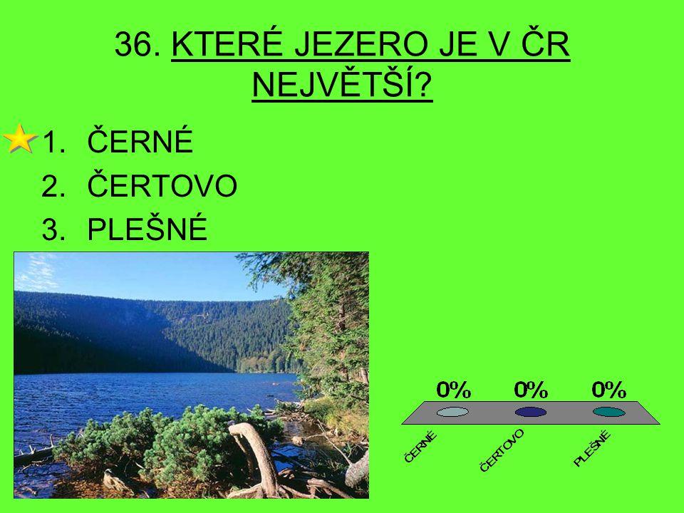 36. KTERÉ JEZERO JE V ČR NEJVĚTŠÍ? 1.ČERNÉ 2.ČERTOVO 3.PLEŠNÉ