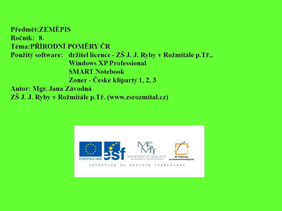 Předmět:ZEMĚPIS Ročník:8. Téma:PŘÍRODNÍ POMĚRY ČR Použitý software: držitel licence - ZŠ J. J. Ryby v Rožmitále p.Tř., Windows XP Professional SMART N