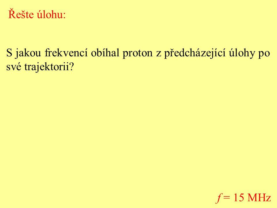 S jakou frekvencí obíhal proton z předcházející úlohy po své trajektorii? f = 15 MHz Řešte úlohu:
