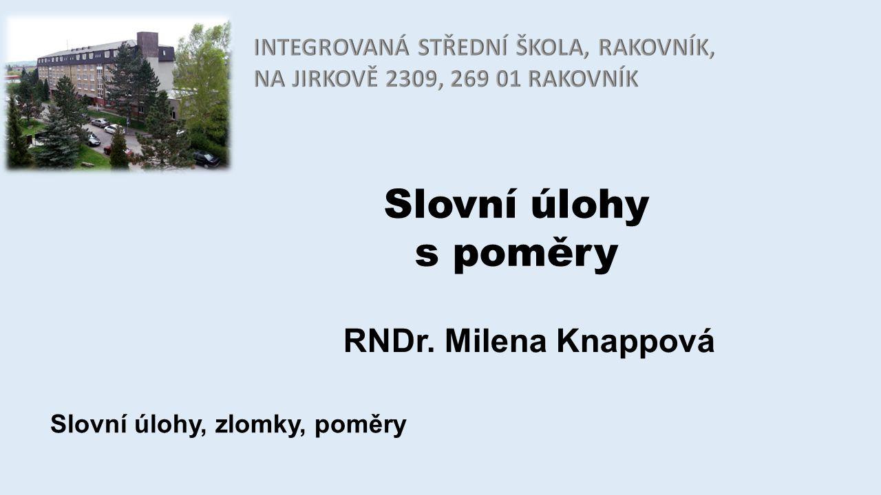 Slovní úlohy s poměry RNDr. Milena Knappová Slovní úlohy, zlomky, poměry