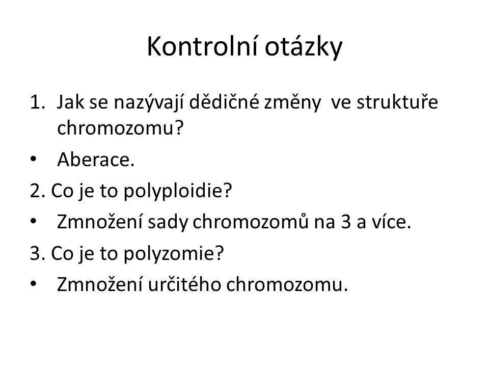 Kontrolní otázky 1.Jak se nazývají dědičné změny ve struktuře chromozomu? Aberace. 2. Co je to polyploidie? Zmnožení sady chromozomů na 3 a více. 3. C