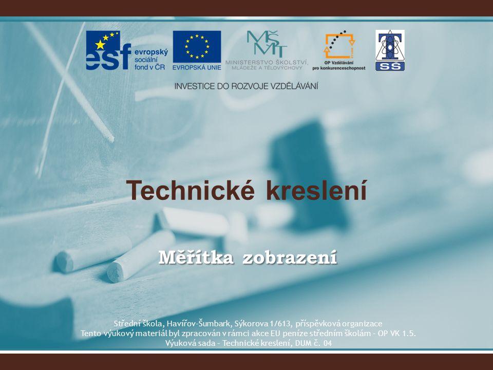 Technické kreslení Měřítka zobrazení Střední škola, Havířov-Šumbark, Sýkorova 1/613, příspěvková organizace Tento výukový materiál byl zpracován v rámci akce EU peníze středním školám - OP VK 1.5.