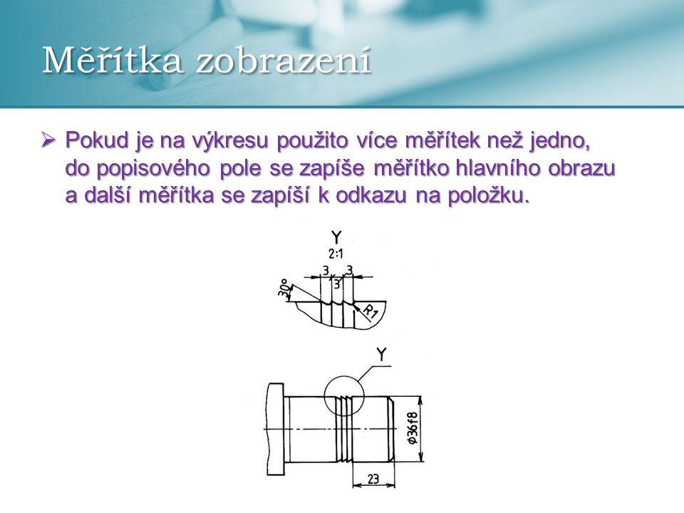 Měřítka zobrazení Měřítka zmenšení Skutečná velikost Měřítka zvětšení 1:2 ; 1:5 ; 1:10 1:1 2:1 ; 5:1 ; 10:1 1:20 ; 1:50 ; 1:100 1:200 ; 1:500 ; 1:1000 20:1 ; 50:1 1:2000 ; 1:5000 ; 1:10000  Doporučená měřítka zobrazení na technických výkresech dle ČSN ISO 5455:1994 (01 3112).