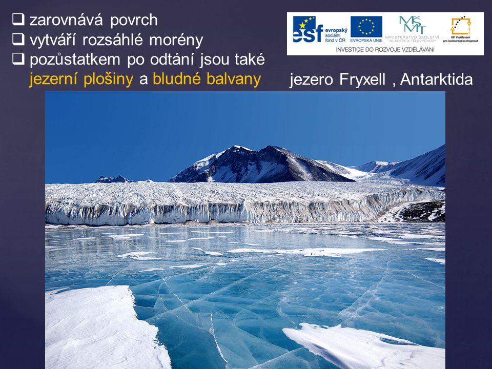  zarovnává povrch  vytváří rozsáhlé morény  pozůstatkem po odtání jsou také jezerní plošiny a bludné balvany jezero Fryxell, Antarktida