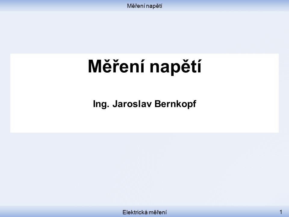 Měření napětí Elektrická měření 1 Měření napětí Ing. Jaroslav Bernkopf