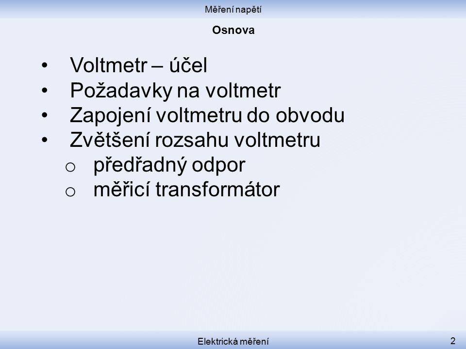 Měření napětí Elektrická měření 2 Voltmetr – účel Požadavky na voltmetr Zapojení voltmetru do obvodu Zvětšení rozsahu voltmetru o předřadný odpor o měřicí transformátor