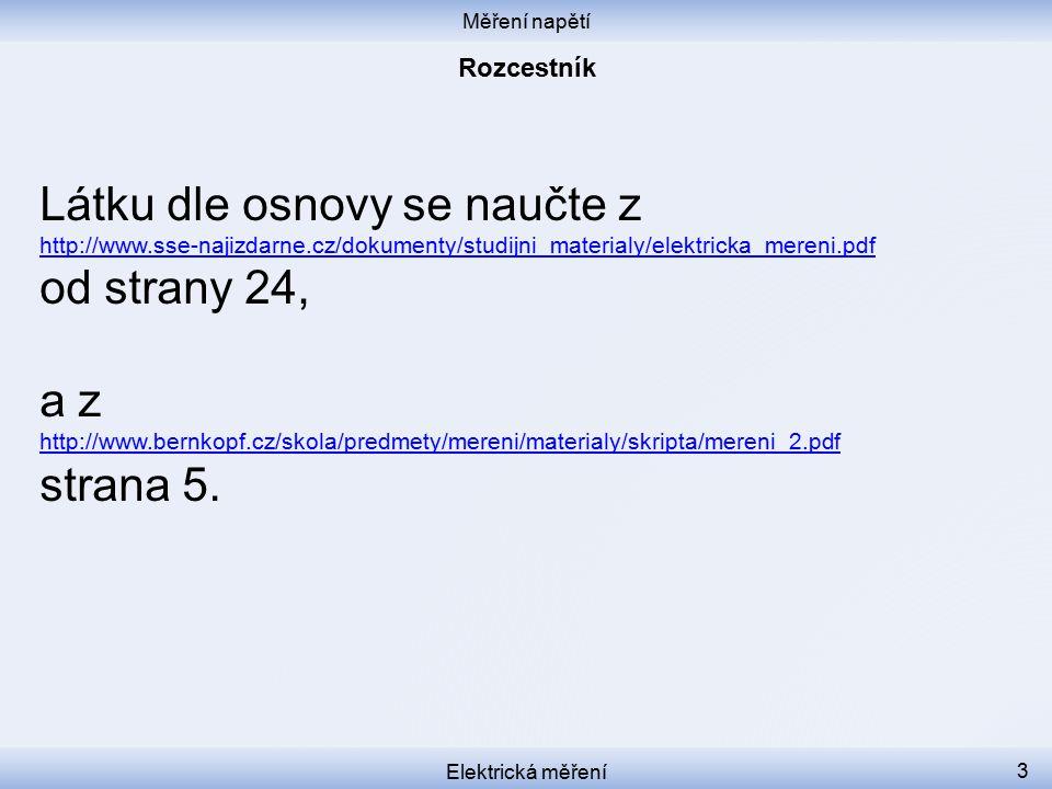 Měření napětí Elektrická měření 3 Látku dle osnovy se naučte z http://www.sse-najizdarne.cz/dokumenty/studijni_materialy/elektricka_mereni.pdf od strany 24, a z http://www.bernkopf.cz/skola/predmety/mereni/materialy/skripta/mereni_2.pdf strana 5.
