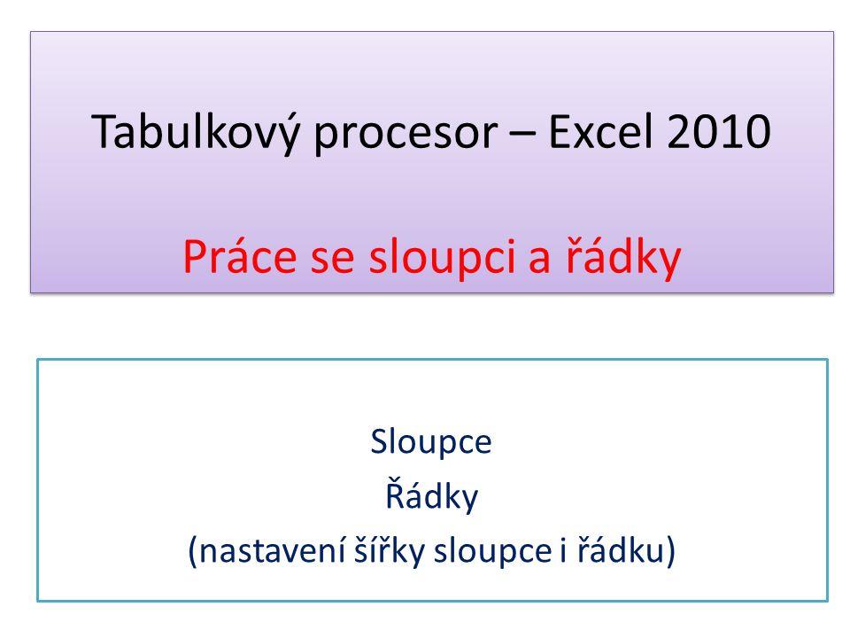 Tabulkový procesor – Excel 2010 Práce se sloupci a řádky Sloupce Řádky (nastavení šířky sloupce i řádku)