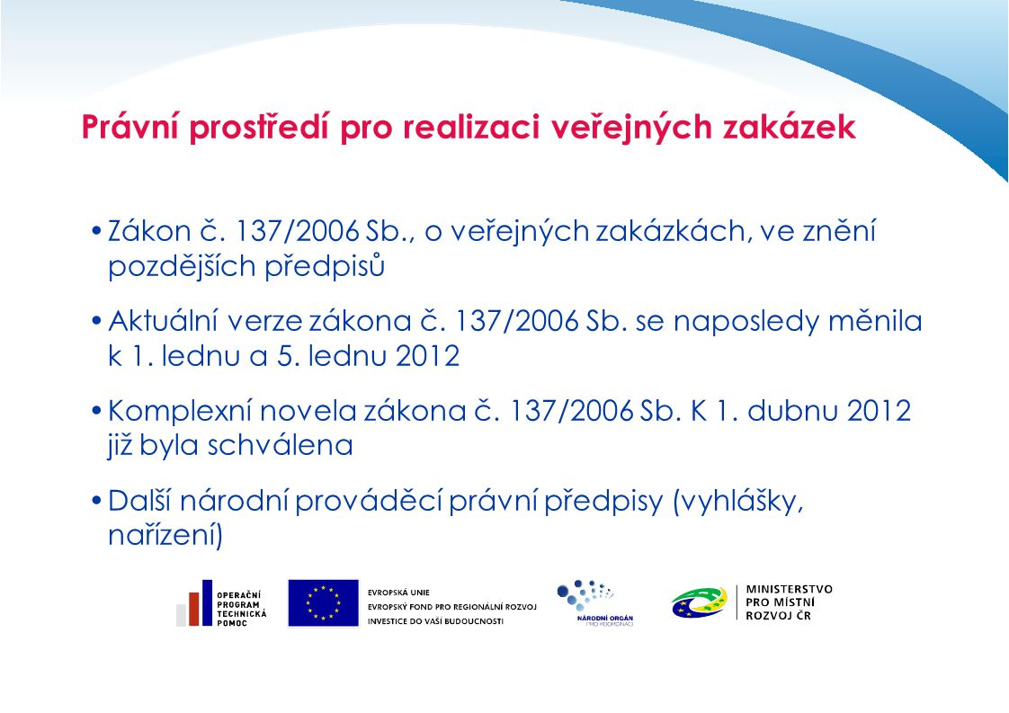 Definování základních pojmů Povinnost řídit se zákonem o veřejných zakázkách Závazné právní předpisy České republiky Povinnost vyplývající ze závazných právních dokumentů EU Nástroj ochrany trhu a soutěže Norma napomáhající plnit povinnost vynakládat veřejné prostředky hospodárně, účelně a efektivně