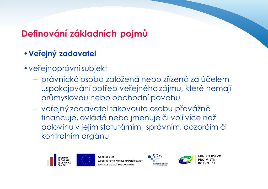Definování základních pojmů Finanční limity pro nadlimitní veřejné zakázky –veřejné zakázky na stavební práce 125 265 000 Kč bez DPH –koncese na stavební práce 125 265 000 Kč bez DPH –veřejné zakázky na dodávky a služby –zadávané Českou republikou a státními příspěvkovými organizacemi 3 256 000 Kč bez DPH –územně samosprávnými celky, jejich příspěvkovými organizacemi, jinými právnickými osobami dle § 2 odst.