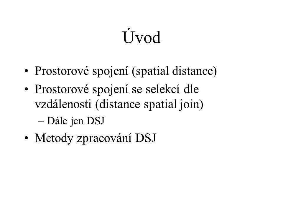 Úvod Prostorové spojení (spatial distance) Prostorové spojení se selekcí dle vzdálenosti (distance spatial join) –Dále jen DSJ Metody zpracování DSJ