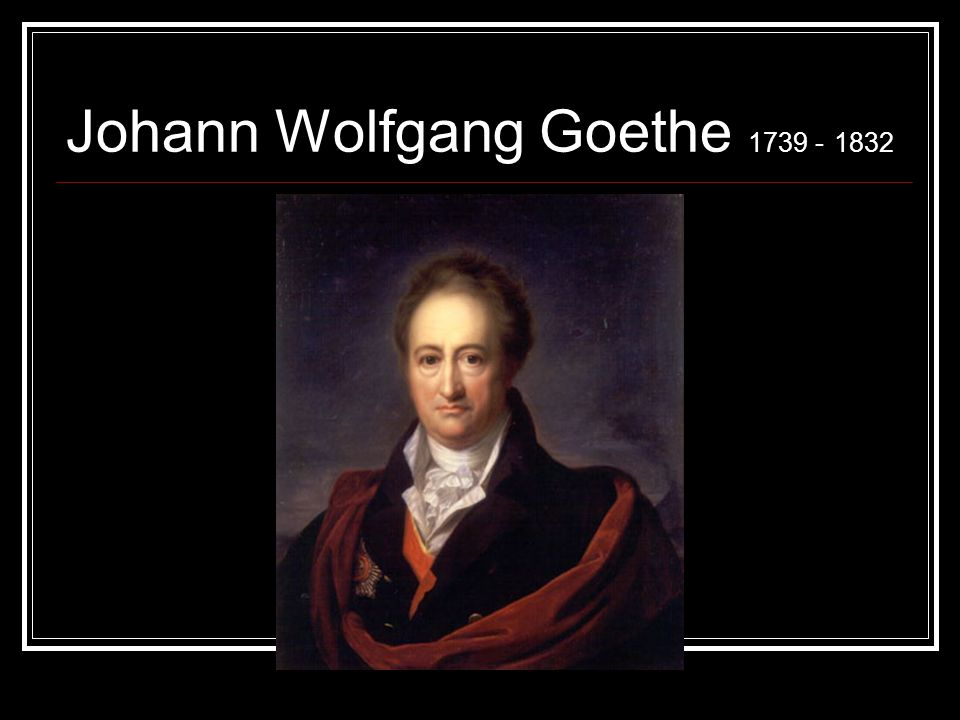 Johann Wolfgang Goethe 1739 - 1832