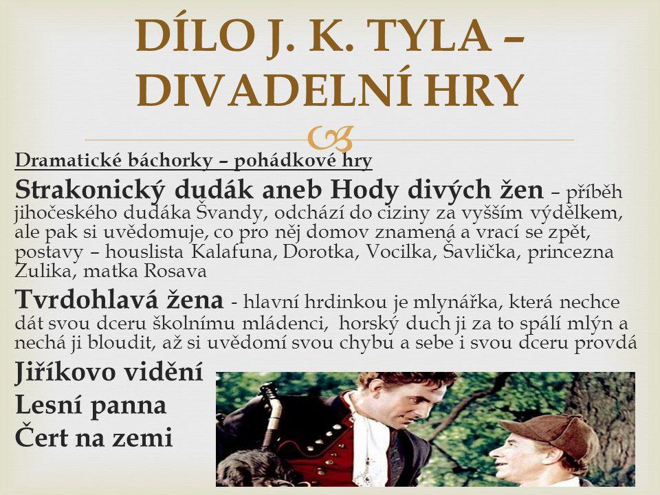  Dramatické báchorky – pohádkové hry Strakonický dudák aneb Hody divých žen – příběh jihočeského dudáka Švandy, odchází do ciziny za vyšším výdělkem, ale pak si uvědomuje, co pro něj domov znamená a vrací se zpět, postavy – houslista Kalafuna, Dorotka, Vocilka, Šavlička, princezna Zulika, matka Rosava Tvrdohlavá žena - hlavní hrdinkou je mlynářka, která nechce dát svou dceru školnímu mládenci, horský duch ji za to spálí mlýn a nechá ji bloudit, až si uvědomí svou chybu a sebe i svou dceru provdá Jiříkovo vidění Lesní panna Čert na zemi DÍLO J.
