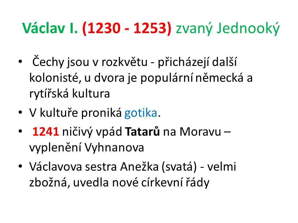 Václav I. (1230 - 1253) zvaný Jednooký Čechy jsou v rozkvětu - přicházejí další kolonisté, u dvora je populární německá a rytířská kultura V kultuře p